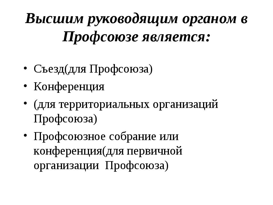 Высшим руководящим органом в Профсоюзе является: Съезд(для Профсоюза) Конфере...