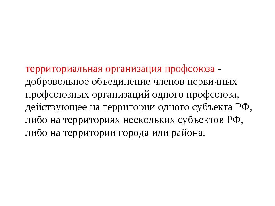 территориальная организация профсоюза - добровольное объединение членов перви...