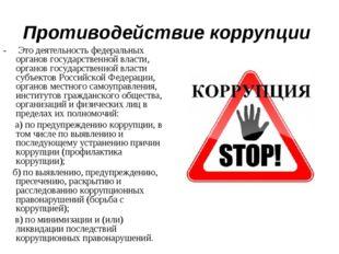 Противодействие коррупции - Это деятельность федеральных органов государствен