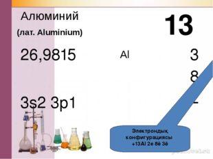 Al Алюминий (лат. Aluminium) 3s2 3p1 13 3 8 2 Электрондық конфигурациясы +13