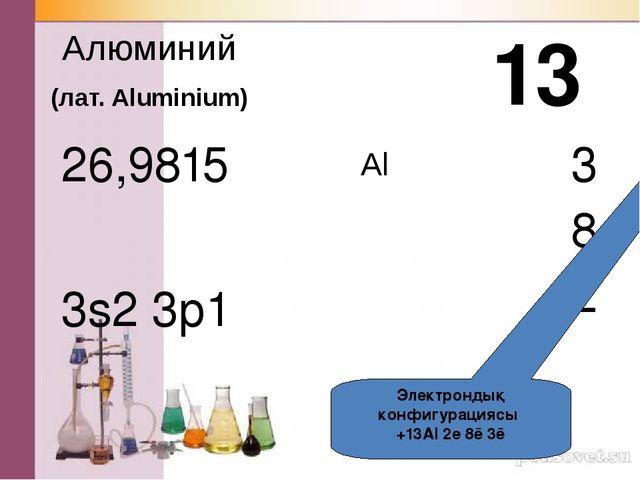 Al Алюминий (лат. Aluminium) 3s2 3p1 13 3 8 2 Электрондық конфигурациясы +13...
