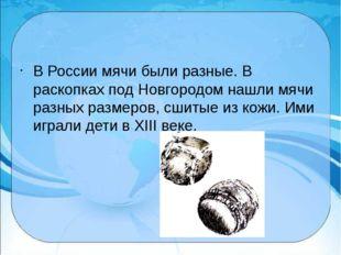 В России мячи были разные. В раскопках под Новгородом нашли мячи разных разм