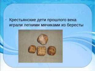 Крестьянские дети прошлого века играли легкими мячиками из бересты