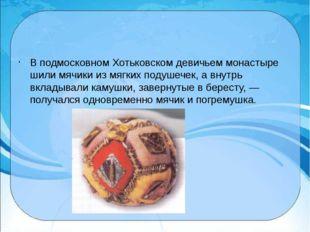 В подмосковном Хотьковском девичьем монастыре шили мячики из мягких подушече