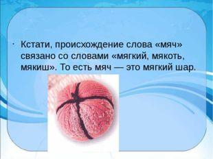 Кстати, происхождение слова «мяч» связано со словами «мягкий, мякоть, мякиш»