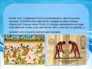 Более того, в Древнем Египте устраивались «футбольные» турниры.В египетском