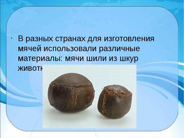 В разных странах для изготовления мячей использовали различные материалы: мя...