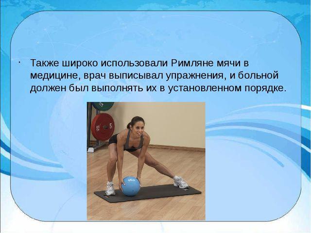 Также широко использовали Римляне мячи в медицине, врач выписывал упражнения...