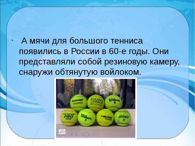 А мячи для большого тенниса появились в России в 60-е годы. Они представлял...