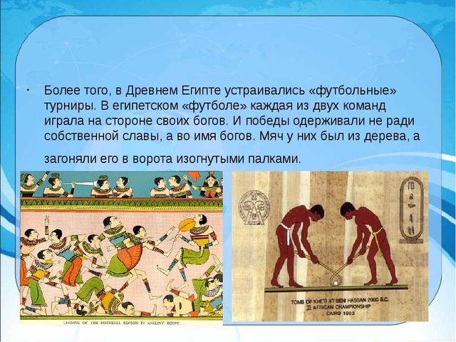 Более того, в Древнем Египте устраивались «футбольные» турниры.В египетском...