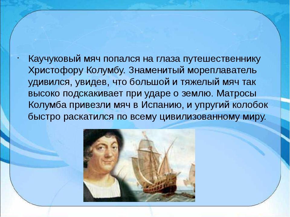 Каучуковый мяч попался на глаза путешественнику Христофору Колумбу. Знаменит...