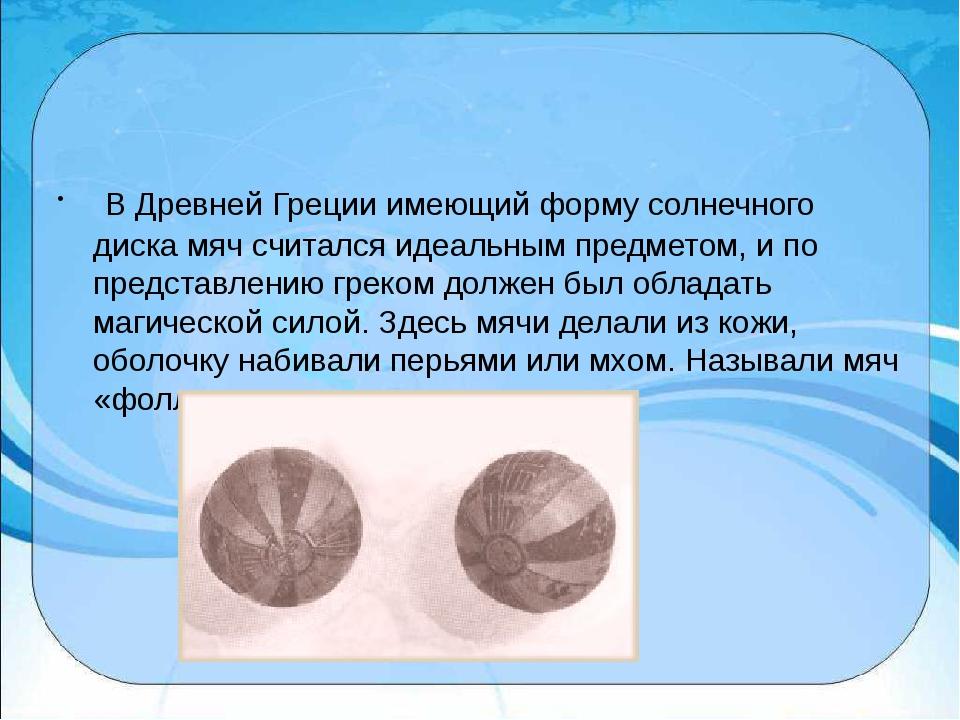 В Древней Греции имеющий форму солнечного диска мяч считался идеальным пред...
