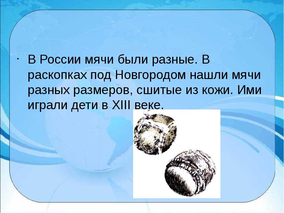 В России мячи были разные. В раскопках под Новгородом нашли мячи разных разм...