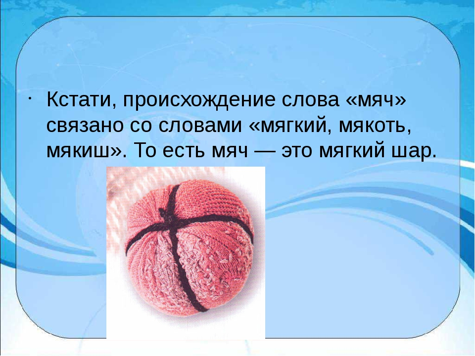 Кстати, происхождение слова «мяч» связано со словами «мягкий, мякоть, мякиш»...
