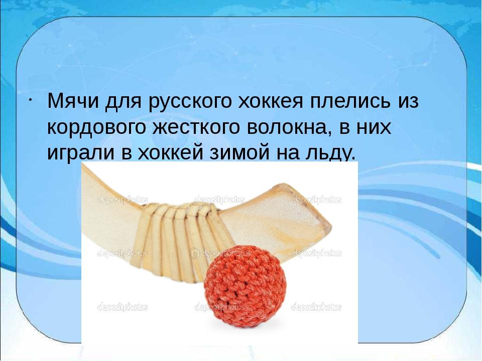 Мячи для русского хоккея плелись из кордового жесткого волокна, в них играли...