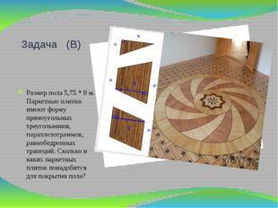 Задача (В) Размер пола 5,75 * 8 м. Паркетные плитки имеют форму прямоугольных
