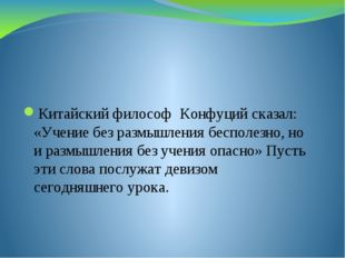 Китайский философ Конфуций сказал: «Учение без размышления бесполезно, но и