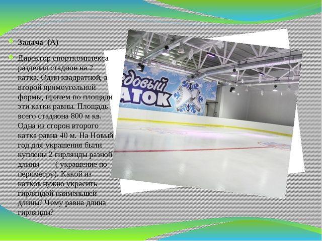 Задача (А) Директор спорткомплекса разделил стадион на 2 катка. Один квадрат...