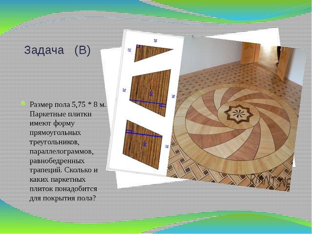 Задача (В) Размер пола 5,75 * 8 м. Паркетные плитки имеют форму прямоугольных...