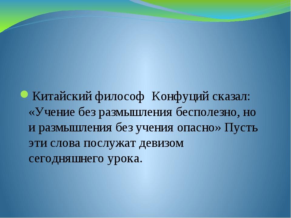 Китайский философ Конфуций сказал: «Учение без размышления бесполезно, но и...