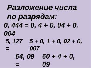 Разложение числа по разрядам: 0, 444 = 0, 4 + 0, 04 + 0, 004 5, 127 = 64, 09