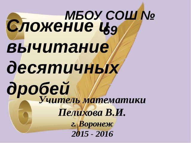 МБОУ СОШ № 69 Учитель математики Пелихова В.И. г. Воронеж 2015 - 2016 Сложени...