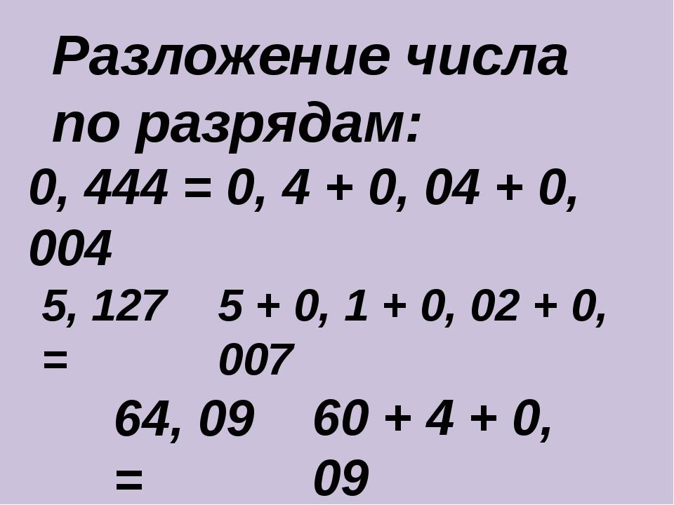 Разложение числа по разрядам: 0, 444 = 0, 4 + 0, 04 + 0, 004 5, 127 = 64, 09...