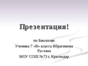 Презентация! по Биологии Ученика 7 «В» класса Ибрагимова Руслана МОУ СОШ №73