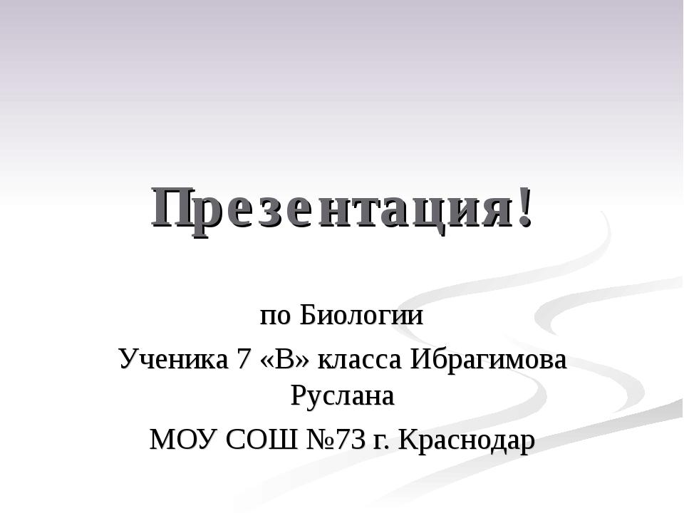 Презентация! по Биологии Ученика 7 «В» класса Ибрагимова Руслана МОУ СОШ №73...