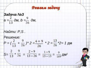 Решаем задачу Задача №3 а = дм, b = дм, Найти: Р,S . Решение: Р = ( + )* 2 =