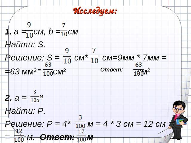 Исследуем: 1. a = см, b = см Найти: S. Решение: S = см* см=9мм * 7мм = =63 мм...