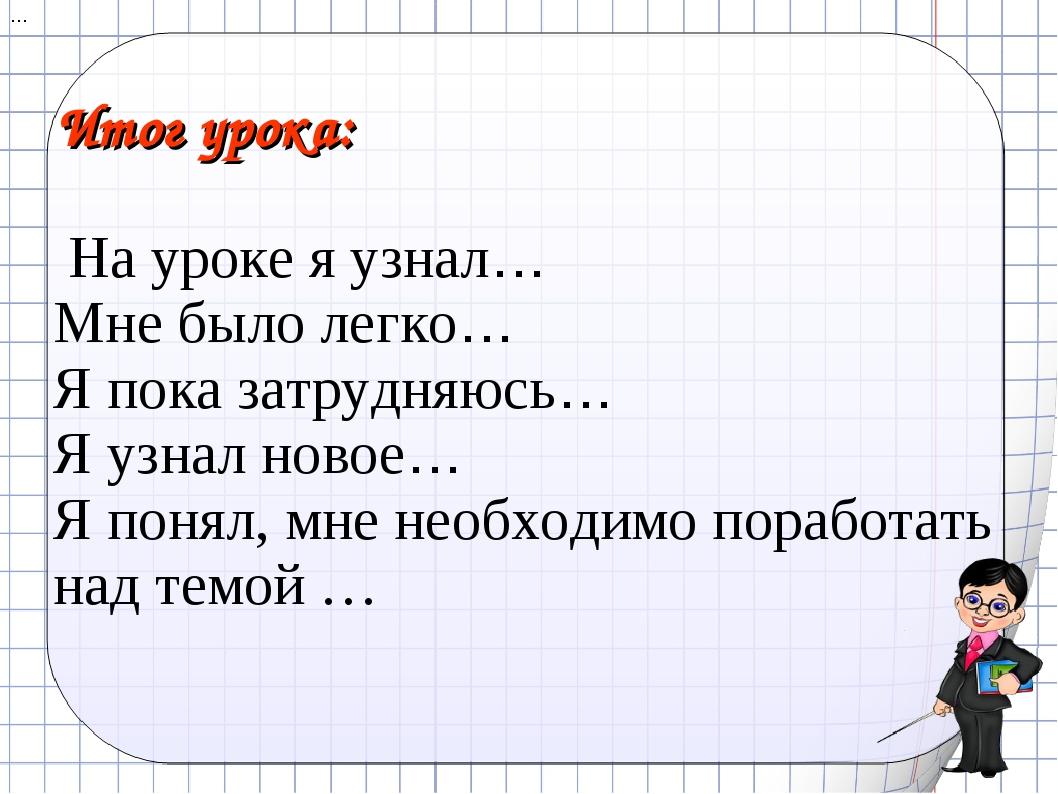 Итог урока: На уроке я узнал… Мне было легко… Я пока затрудняюсь… Я узнал нов...