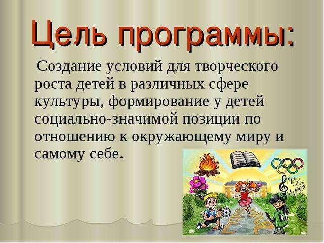 Цель программы: Создание условий для творческого роста детей в различных сфер...