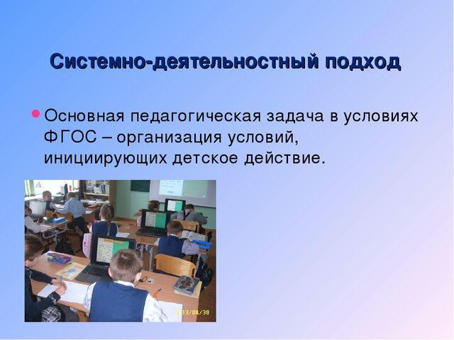 Системно-деятельностный подход Основная педагогическая задача в условиях ФГОС...