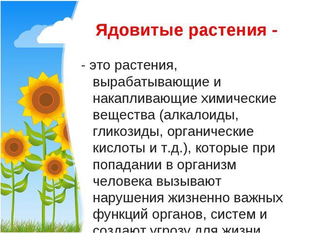 Ядовитые растения - - это растения, вырабатывающие и накапливающие химические...