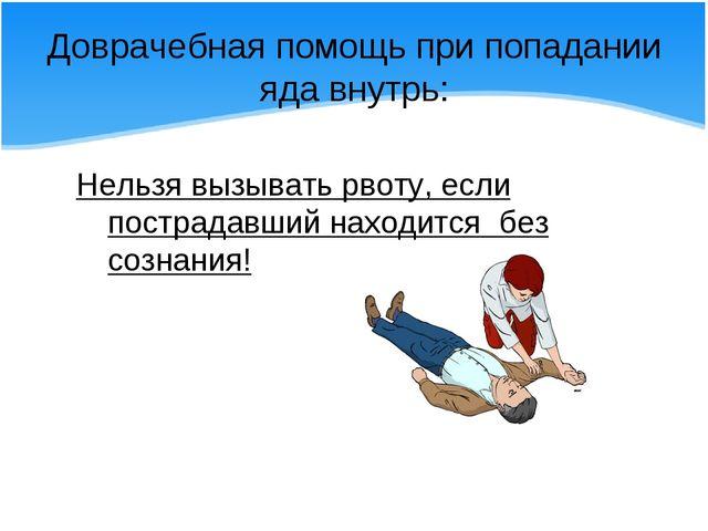 Доврачебная помощь при попадании яда внутрь: Нельзя вызывать рвоту, если пост...