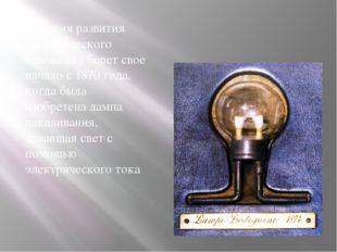 История развития электрического освещения берет свое начало с 1870 года, когд