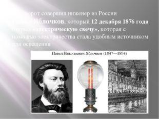 Переворот совершил инженер из России Павел Яблочков, который 12 декабря 1876