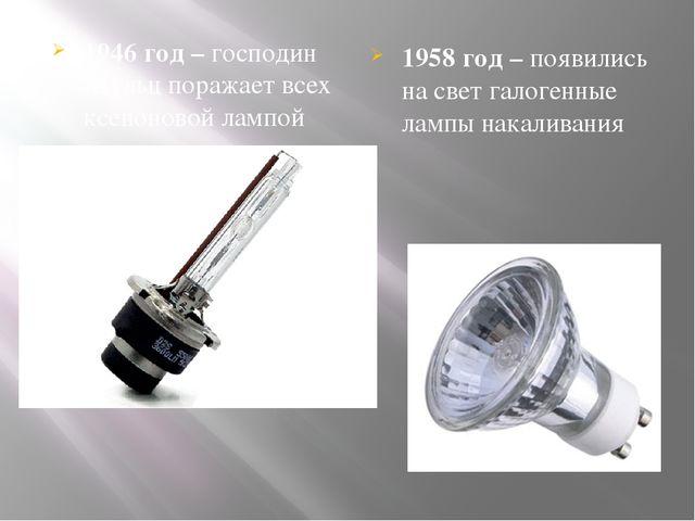 1946 год – господин Шульц поражает всех ксеноновой лампой 1958 год – появилис...