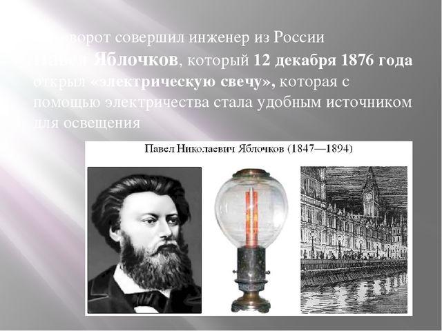 Переворот совершил инженер из России Павел Яблочков, который 12 декабря 1876...