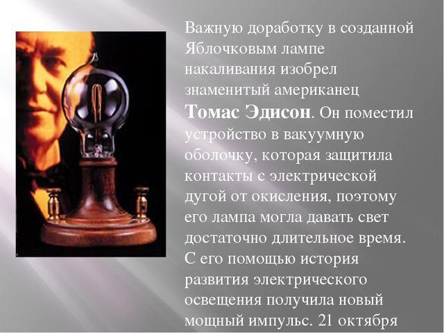 Важную доработку в созданной Яблочковым лампе накаливания изобрел знаменитый...