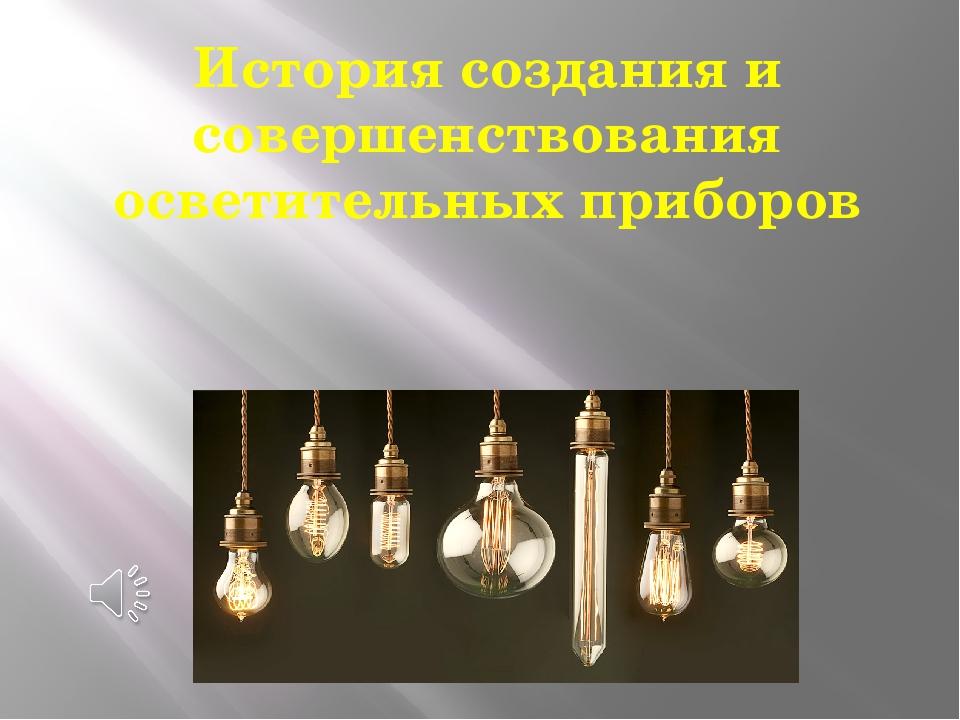 История создания и совершенствования осветительных приборов
