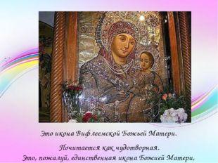 Это икона Вифлеемской Божьей Матери. Почитается как чудотворная. Это, пожалу