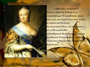 Образ был написан в России и передан в Вифлеем императрицей Елизаветой, пос