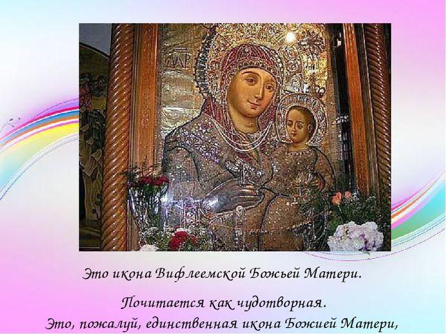 Это икона Вифлеемской Божьей Матери. Почитается как чудотворная. Это, пожалу...