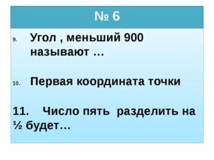 № 6 Угол , меньший 900 называют … Первая координата точки 11. Число пять разд
