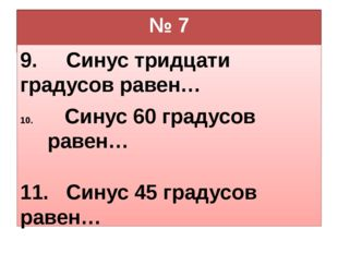 № 7 9. Синус тридцати градусов равен… Синус 60 градусов равен… 11. Синус 45 г