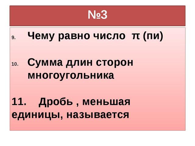 №3 Чему равно число π (пи) Сумма длин сторон многоугольника 11. Дробь , меньш...