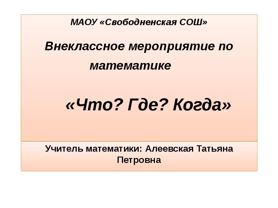 МАОУ «Свободненская СОШ» Внеклассное мероприятие по математике «Что? Где? Ког...