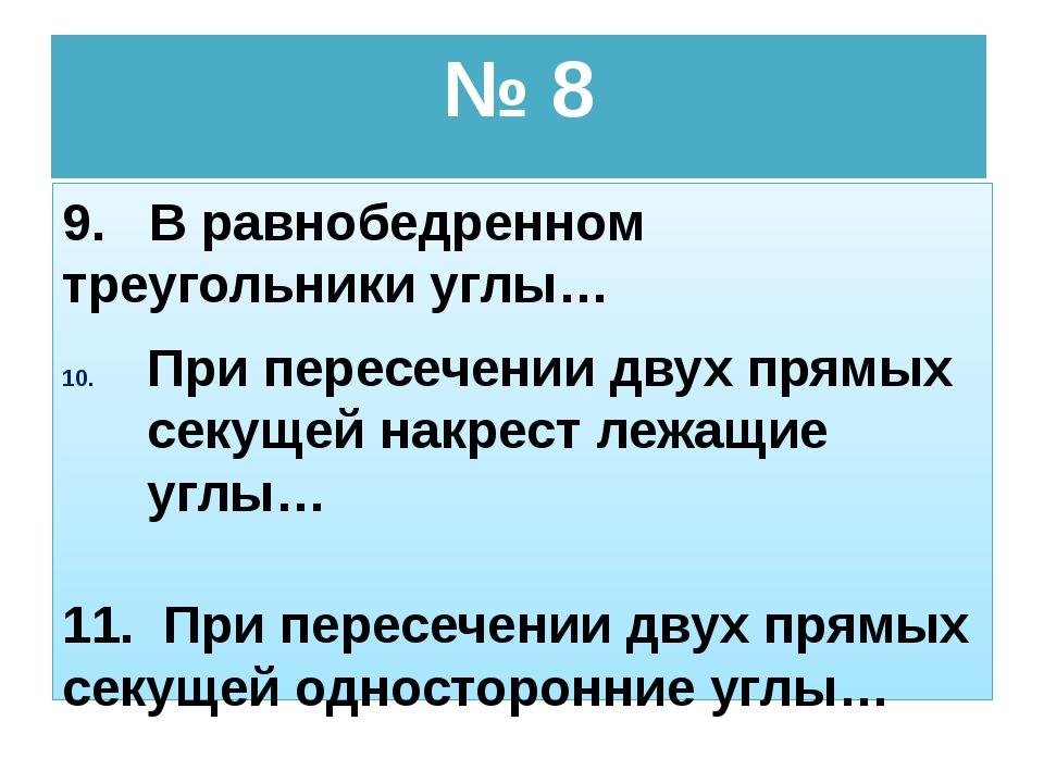 № 8 9. В равнобедренном треугольники углы… При пересечении двух прямых секуще...